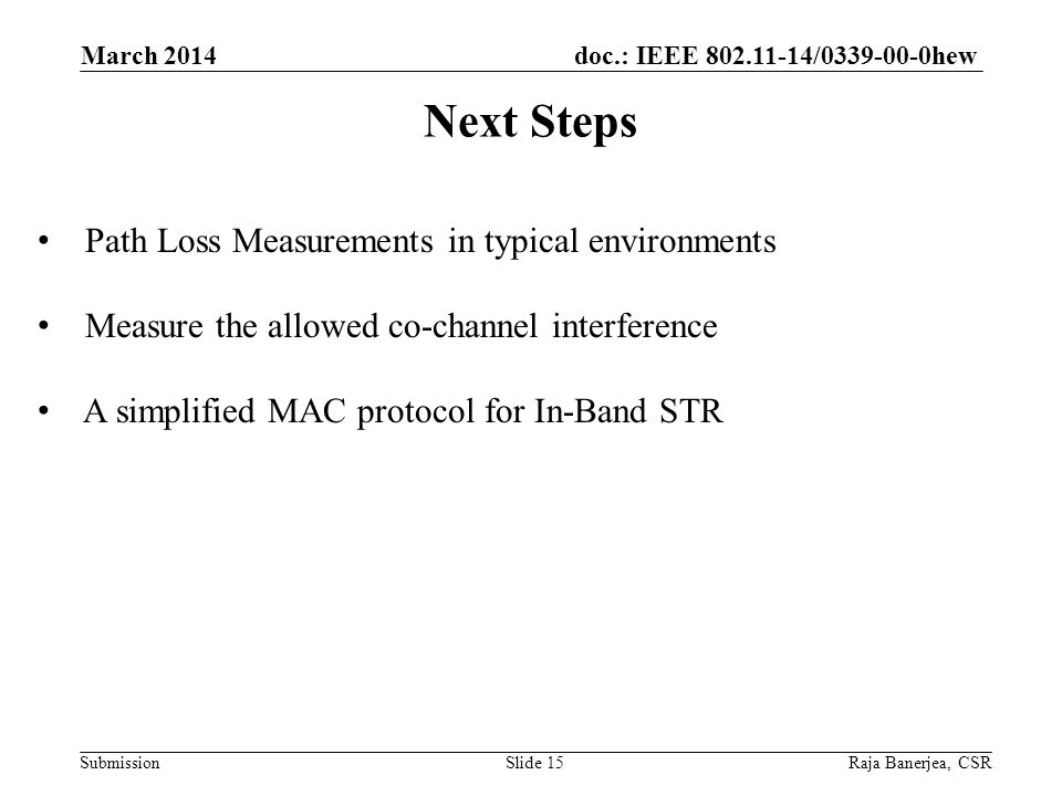 doc.: IEEE 802.11-14/0339-00-0hew Submission Next Steps March 2014 Raja Banerjea, CSRSlide 15 Path Loss Measurements in typical environments Measure the allowed co-channel interference A simplified MAC protocol for In-Band STR
