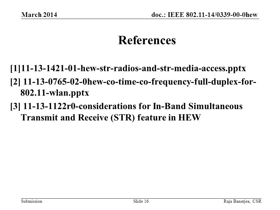 doc.: IEEE 802.11-14/0339-00-0hew Submission [1]11-13-1421-01-hew-str-radios-and-str-media-access.pptx [2] 11-13-0765-02-0hew-co-time-co-frequency-full-duplex-for- 802.11-wlan.pptx [3] 11-13-1122r0-considerations for In-Band Simultaneous Transmit and Receive (STR) feature in HEW March 2014 Raja Banerjea, CSRSlide 16 References