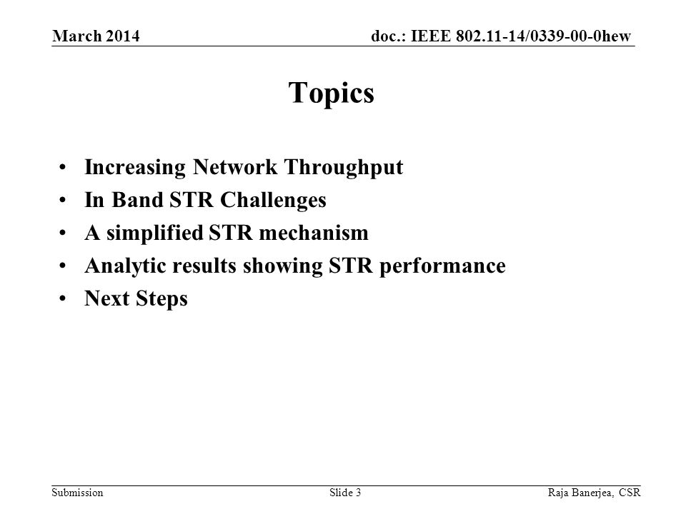 doc.: IEEE 802.11-14/0339-00-0hew Submission Increasing Network Throughput In Band STR Challenges A simplified STR mechanism Analytic results showing STR performance Next Steps March 2014 Slide 3Raja Banerjea, CSR Topics
