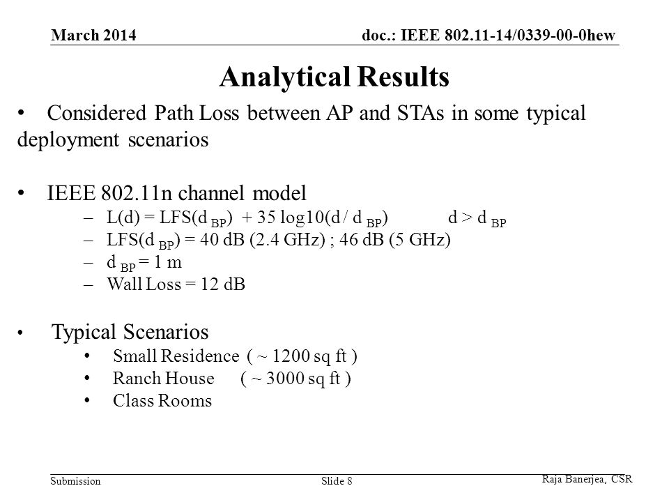 doc.: IEEE 802.11-14/0339-00-0hew Submission Analytical Results March 2014 Slide 8 Considered Path Loss between AP and STAs in some typical deployment scenarios IEEE 802.11n channel model – L(d) = LFS(d BP ) + 35 log10(d / d BP ) d > d BP – LFS(d BP ) = 40 dB (2.4 GHz) ; 46 dB (5 GHz) – d BP = 1 m – Wall Loss = 12 dB Typical Scenarios Small Residence ( ~ 1200 sq ft ) Ranch House ( ~ 3000 sq ft ) Class Rooms Raja Banerjea, CSR