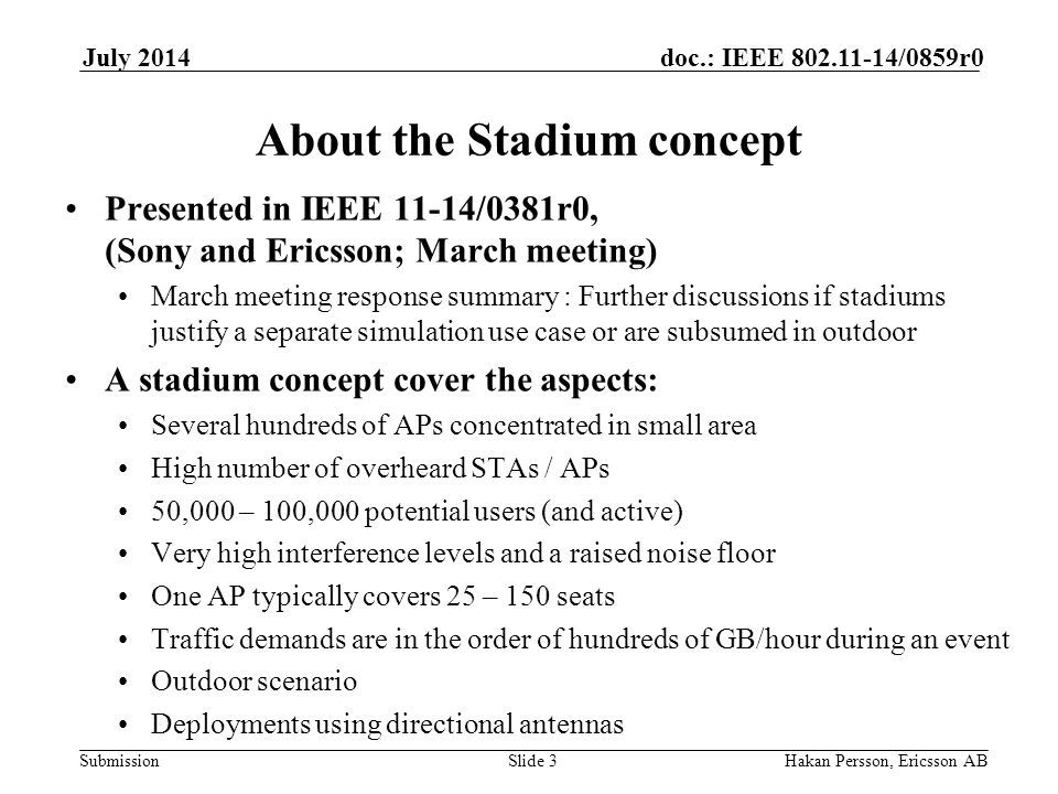 Submission doc.: IEEE /0859r0July 2014 Hakan Persson, Ericsson ABSlide 3 About the Stadium concept Presented in IEEE 11-14/0381r0, (Sony and Ericsson; March meeting) March meeting response summary : Further discussions if stadiums justify a separate simulation use case or are subsumed in outdoor A stadium concept cover the aspects: Several hundreds of APs concentrated in small area High number of overheard STAs / APs 50,000 – 100,000 potential users (and active) Very high interference levels and a raised noise floor One AP typically covers 25 – 150 seats Traffic demands are in the order of hundreds of GB/hour during an event Outdoor scenario Deployments using directional antennas
