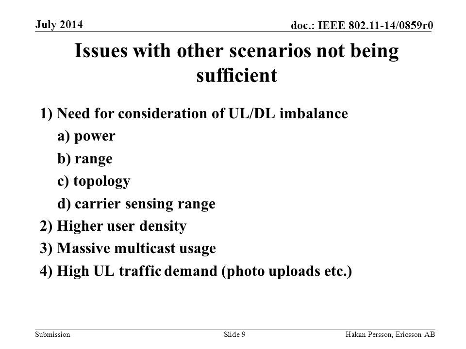 Submission doc.: IEEE /0859r0 Issues with other scenarios not being sufficient 1) Need for consideration of UL/DL imbalance a) power b) range c) topology d) carrier sensing range 2) Higher user density 3) Massive multicast usage 4) High UL traffic demand (photo uploads etc.) Slide 9Hakan Persson, Ericsson AB July 2014
