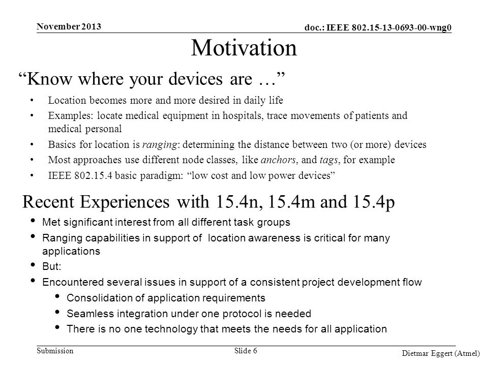 doc.: IEEE 802.15-13-0693-00-wng0 Submission Motivation Location becomes more and more desired in daily life Examples: locate medical equipment in hospitals, trace movements of patients and medical personal Basics for location is ranging: determining the distance between two (or more) devices Most approaches use different node classes, like anchors, and tags, for example IEEE 802.15.4 basic paradigm: low cost and low power devices Met significant interest from all different task groups Ranging capabilities in support of location awareness is critical for many applications But: Encountered several issues in support of a consistent project development flow Consolidation of application requirements Seamless integration under one protocol is needed There is no one technology that meets the needs for all application November 2013 Dietmar Eggert (Atmel) Know where your devices are … Recent Experiences with 15.4n, 15.4m and 15.4p Slide 6