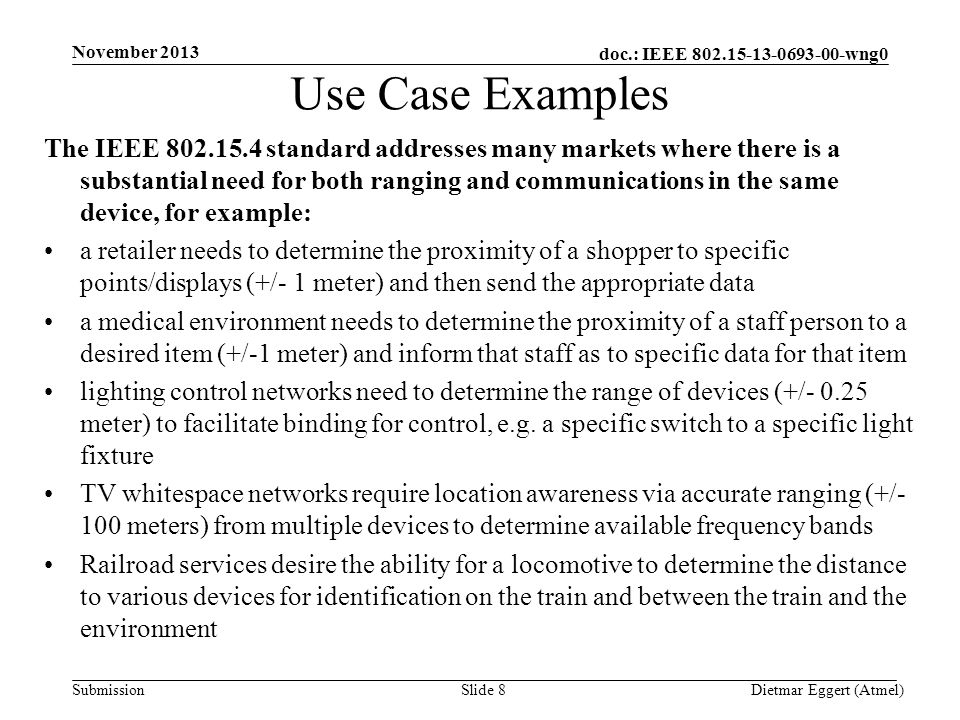 doc.: IEEE 802.15-13-0693-00-wng0 Submission Use Case Examples The IEEE 802.15.4 standard addresses many markets where there is a substantial need for both ranging and communications in the same device, for example: a retailer needs to determine the proximity of a shopper to specific points/displays (+/- 1 meter) and then send the appropriate data a medical environment needs to determine the proximity of a staff person to a desired item (+/-1 meter) and inform that staff as to specific data for that item lighting control networks need to determine the range of devices (+/- 0.25 meter) to facilitate binding for control, e.g.