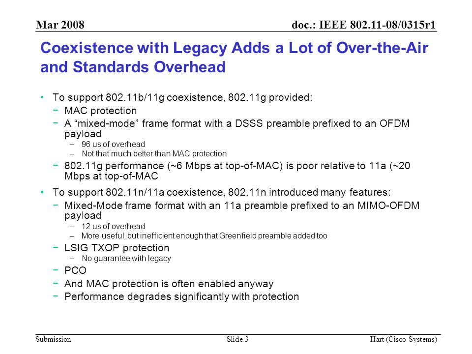 doc.: IEEE 802.11-08/0315r1 Submission Mar 2008 Hart (Cisco Systems) Slide 3 Coexistence with Legacy Adds a Lot of Over-the-Air and Standards Overhead To support 802.11b/11g coexistence, 802.11g provided: −MAC protection −A mixed-mode frame format with a DSSS preamble prefixed to an OFDM payload –96 us of overhead –Not that much better than MAC protection −802.11g performance (~6 Mbps at top-of-MAC) is poor relative to 11a (~20 Mbps at top-of-MAC To support 802.11n/11a coexistence, 802.11n introduced many features: −Mixed-Mode frame format with an 11a preamble prefixed to an MIMO-OFDM payload –12 us of overhead –More useful, but inefficient enough that Greenfield preamble added too −LSIG TXOP protection –No guarantee with legacy −PCO −And MAC protection is often enabled anyway −Performance degrades significantly with protection