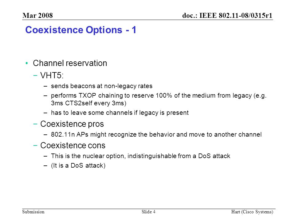 doc.: IEEE 802.11-08/0315r1 Submission Mar 2008 Hart (Cisco Systems) Slide 4 Coexistence Options - 1 Channel reservation −VHT5: –sends beacons at non-legacy rates –performs TXOP chaining to reserve 100% of the medium from legacy (e.g.