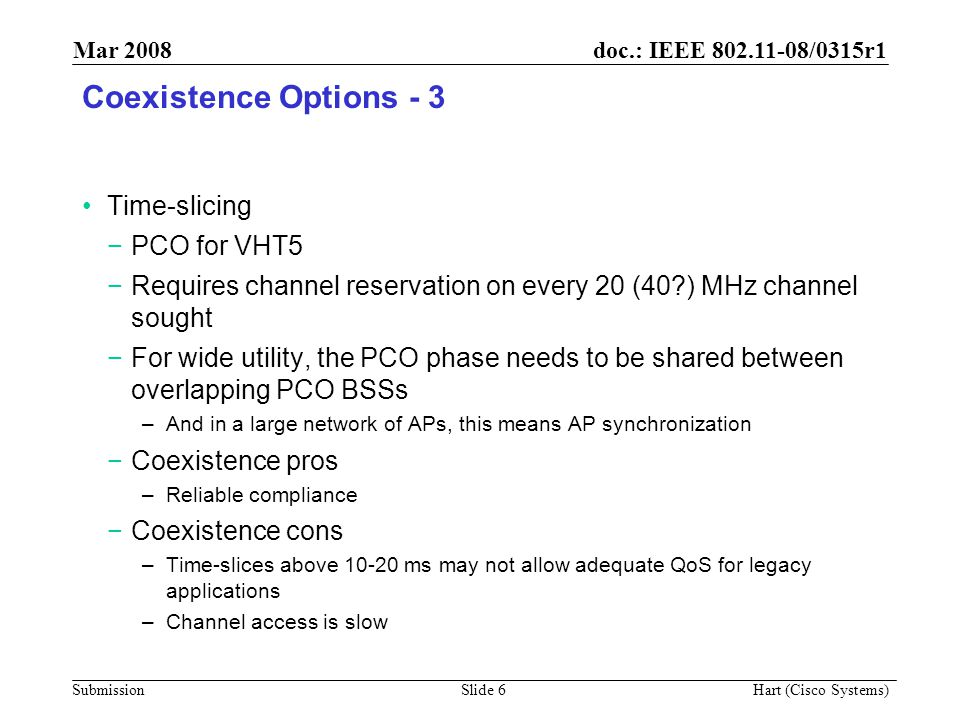 doc.: IEEE 802.11-08/0315r1 Submission Mar 2008 Hart (Cisco Systems) Slide 6 Coexistence Options - 3 Time-slicing −PCO for VHT5 −Requires channel reservation on every 20 (40 ) MHz channel sought −For wide utility, the PCO phase needs to be shared between overlapping PCO BSSs –And in a large network of APs, this means AP synchronization −Coexistence pros –Reliable compliance −Coexistence cons –Time-slices above 10-20 ms may not allow adequate QoS for legacy applications –Channel access is slow