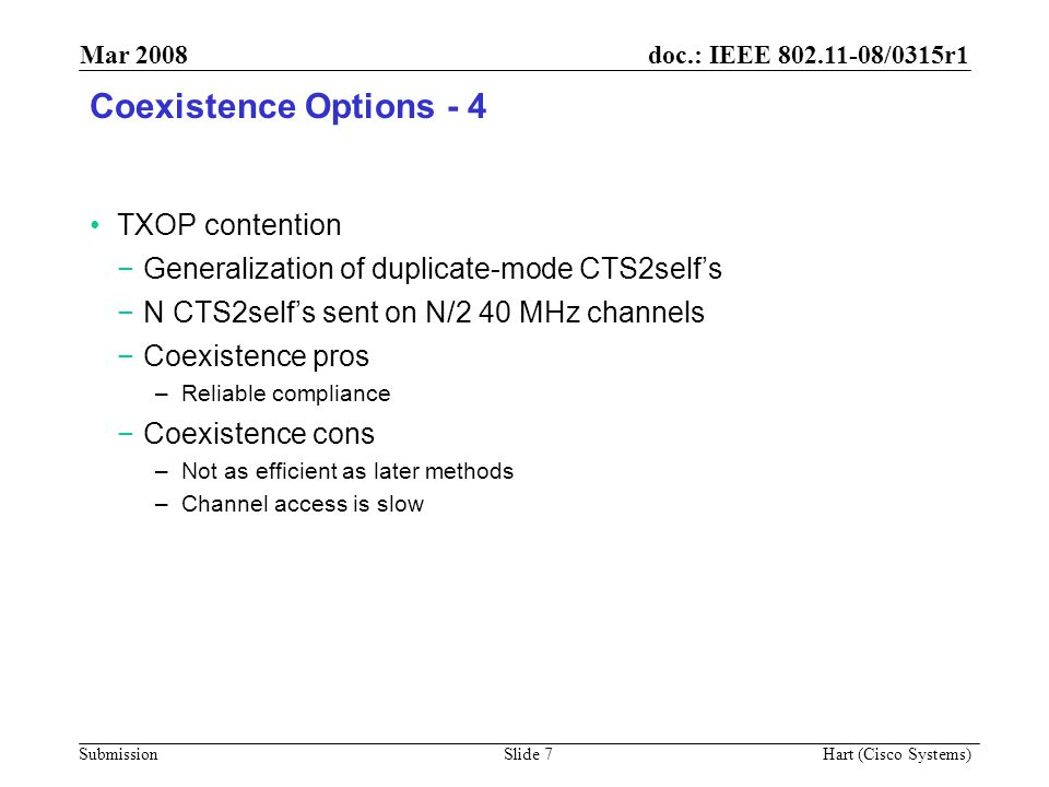 doc.: IEEE 802.11-08/0315r1 Submission Mar 2008 Hart (Cisco Systems) Slide 7 Coexistence Options - 4 TXOP contention −Generalization of duplicate-mode CTS2self's −N CTS2self's sent on N/2 40 MHz channels −Coexistence pros –Reliable compliance −Coexistence cons –Not as efficient as later methods –Channel access is slow