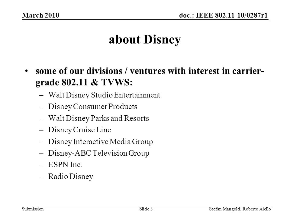 doc.: IEEE 802.11-10/0287r1 Submission about Disney some of our divisions / ventures with interest in carrier- grade 802.11 & TVWS: –Walt Disney Studio Entertainment –Disney Consumer Products –Walt Disney Parks and Resorts –Disney Cruise Line –Disney Interactive Media Group –Disney-ABC Television Group –ESPN Inc.