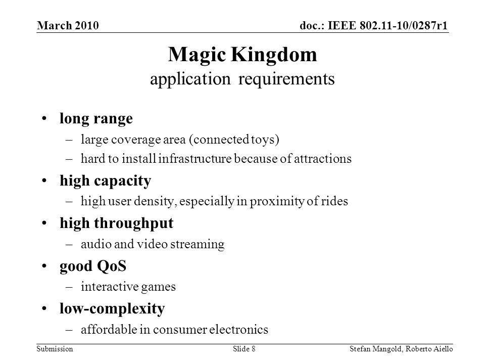 doc.: IEEE 802.11-10/0287r1 Submission Magic Kingdom application requirements long range –large coverage area (connected toys) –hard to install infrastructure because of attractions high capacity –high user density, especially in proximity of rides high throughput –audio and video streaming good QoS –interactive games low-complexity –affordable in consumer electronics March 2010 Stefan Mangold, Roberto AielloSlide 8