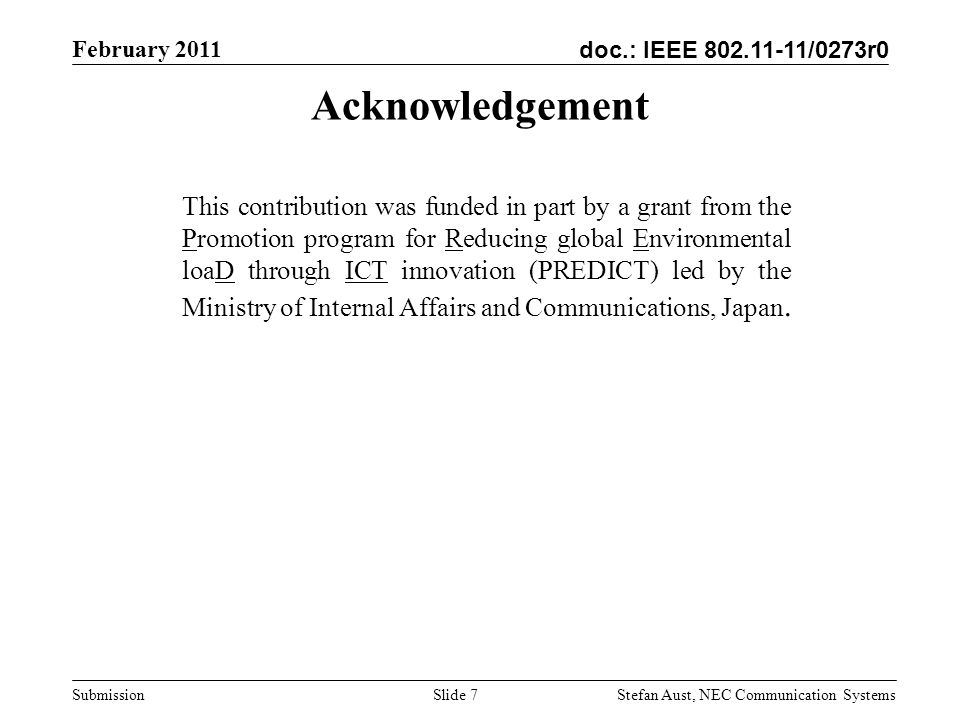 doc.: IEEE 802.11-11/0273r0 February 2011 Stefan Aust, NEC Communication Systems Submission Acknowledgement This contribution was funded in part by a grant from the Promotion program for Reducing global Environmental loaD through ICT innovation (PREDICT) led by the Ministry of Internal Affairs and Communications, Japan.