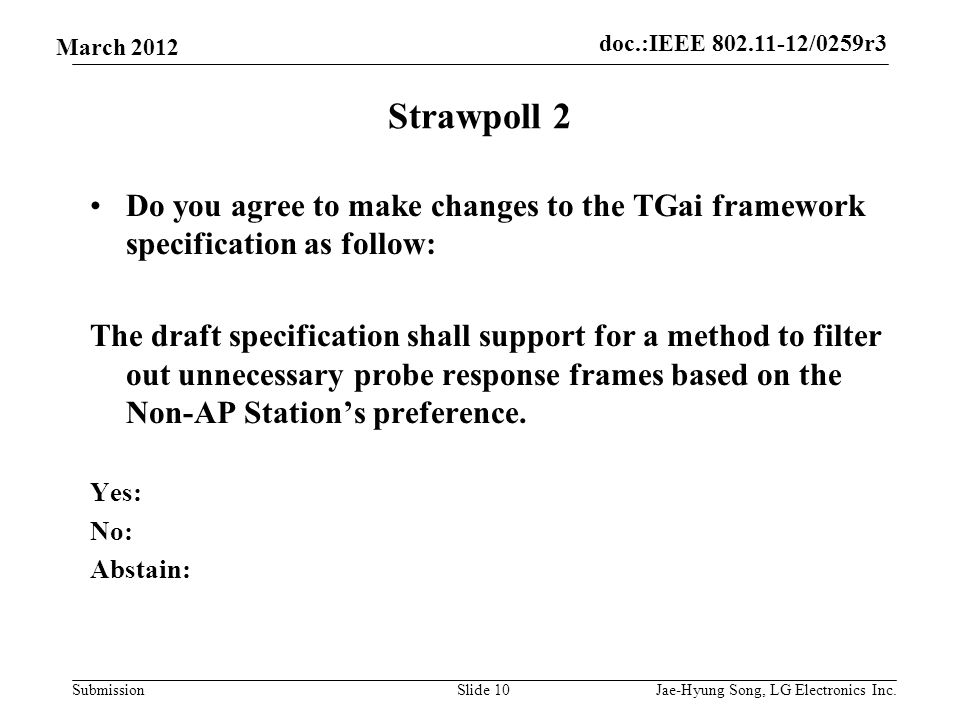 doc.:IEEE 802.11-12/0259r3 Submission March 2012 Strawpoll 2 Do you agree to make changes to the TGai framework specification as follow: The draft specification shall support for a method to filter out unnecessary probe response frames based on the Non-AP Station's preference.