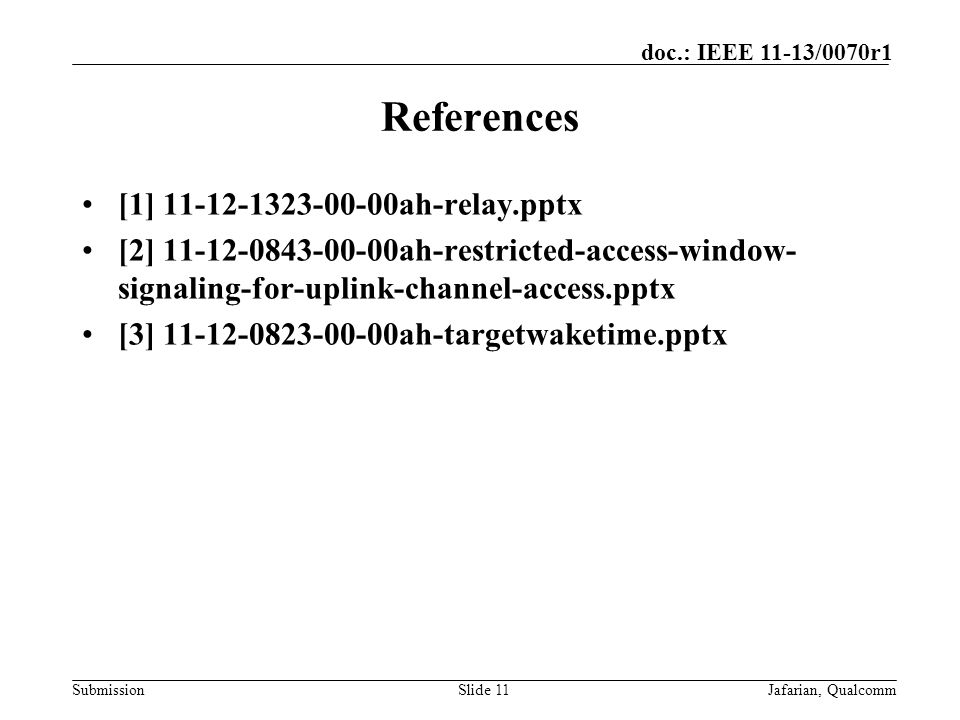 Submission doc.: IEEE 11-13/0070r1 References [1] 11-12-1323-00-00ah-relay.pptx [2] 11-12-0843-00-00ah-restricted-access-window- signaling-for-uplink-channel-access.pptx [3] 11-12-0823-00-00ah-targetwaketime.pptx Slide 11Jafarian, Qualcomm
