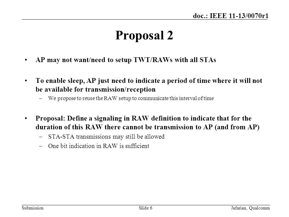 Submission doc.: IEEE 11-13/0070r1 Proposal 2 AP may not want/need to setup TWT/RAWs with all STAs To enable sleep, AP just need to indicate a period of time where it will not be available for transmission/reception –We propose to reuse the RAW setup to communicate this interval of time Proposal: Define a signaling in RAW definition to indicate that for the duration of this RAW there cannot be transmission to AP (and from AP) –STA-STA transmissions may still be allowed –One bit indication in RAW is sufficient Slide 6Jafarian, Qualcomm