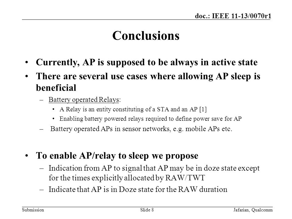 Submission doc.: IEEE 11-13/0070r1 Conclusions Currently, AP is supposed to be always in active state There are several use cases where allowing AP sleep is beneficial –Battery operated Relays: A Relay is an entity constituting of a STA and an AP [1] Enabling battery powered relays required to define power save for AP – Battery operated APs in sensor networks, e.g.