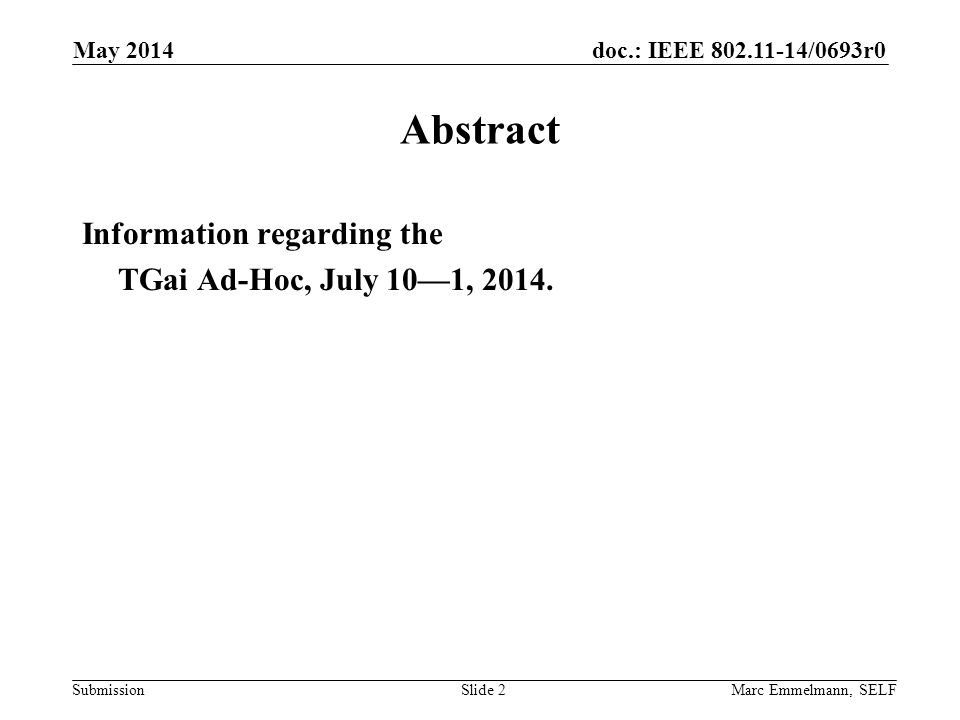 doc.: IEEE 802.11-14/0693r0 Submission May 2014 Marc Emmelmann, SELFSlide 2 Abstract Information regarding the TGai Ad-Hoc, July 10—1, 2014.