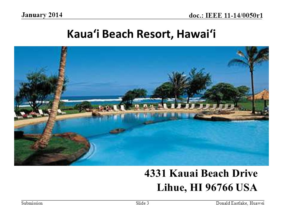 Submission doc.: IEEE 11-14/0050r1 Kaua'i Beach Resort, Hawai'i 4331 Kauai Beach Drive Lihue, HI 96766 USA January 2014 Donald Eastlake, HuaweiSlide 3