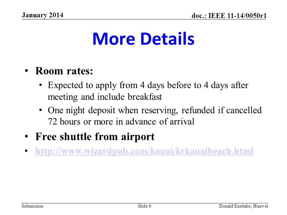 Submission doc.: IEEE 11-14/0050r1 More Details Room rates: Expected to apply from 4 days before to 4 days after meeting and include breakfast One night deposit when reserving, refunded if cancelled 72 hours or more in advance of arrival Free shuttle from airport http://www.wizardpub.com/kauai/krkauaibeach.html Slide 6Donald Eastlake, Huawei January 2014