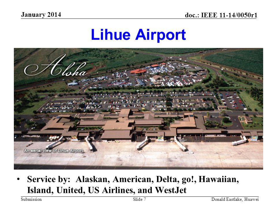Submission doc.: IEEE 11-14/0050r1 Lihue Airport Service by: Alaskan, American, Delta, go!, Hawaiian, Island, United, US Airlines, and WestJet Donald Eastlake, Huawei January 2014 Slide 7