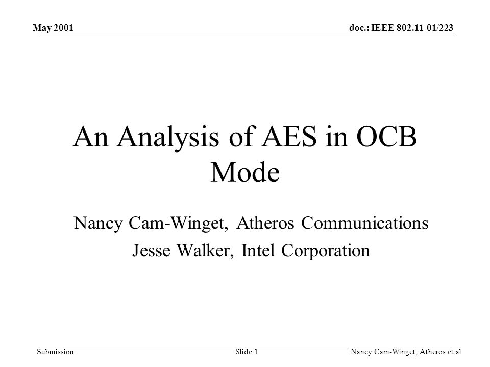 doc.: IEEE 802.11-01/223 Submission May 2001 Nancy Cam-Winget, Atheros et alSlide 1 An Analysis of AES in OCB Mode Nancy Cam-Winget, Atheros Communications Jesse Walker, Intel Corporation