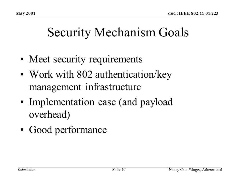 doc.: IEEE 802.11-01/223 Submission May 2001 Nancy Cam-Winget, Atheros et alSlide 10 Security Mechanism Goals Meet security requirements Work with 802 authentication/key management infrastructure Implementation ease (and payload overhead) Good performance