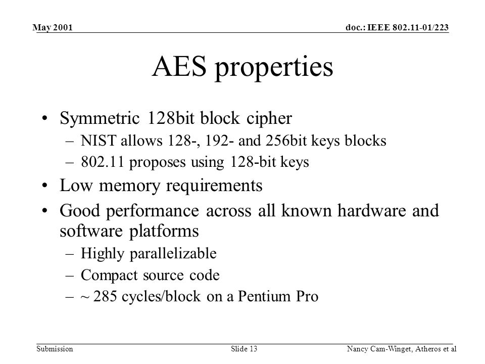 doc.: IEEE 802.11-01/223 Submission May 2001 Nancy Cam-Winget, Atheros et alSlide 13 AES properties Symmetric 128bit block cipher –NIST allows 128-, 192- and 256bit keys blocks –802.11 proposes using 128-bit keys Low memory requirements Good performance across all known hardware and software platforms –Highly parallelizable –Compact source code –~ 285 cycles/block on a Pentium Pro