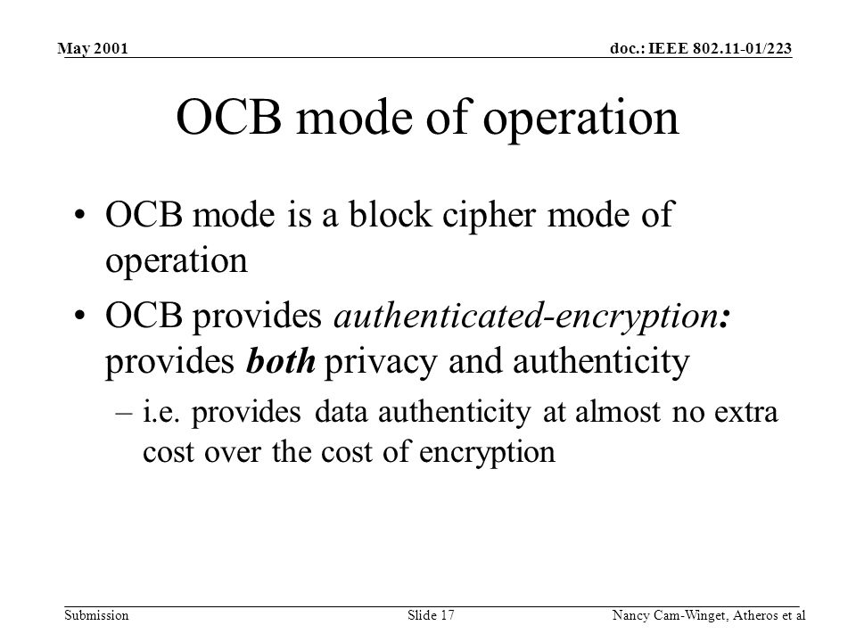 doc.: IEEE 802.11-01/223 Submission May 2001 Nancy Cam-Winget, Atheros et alSlide 17 OCB mode of operation OCB mode is a block cipher mode of operation OCB provides authenticated-encryption: provides both privacy and authenticity –i.e.