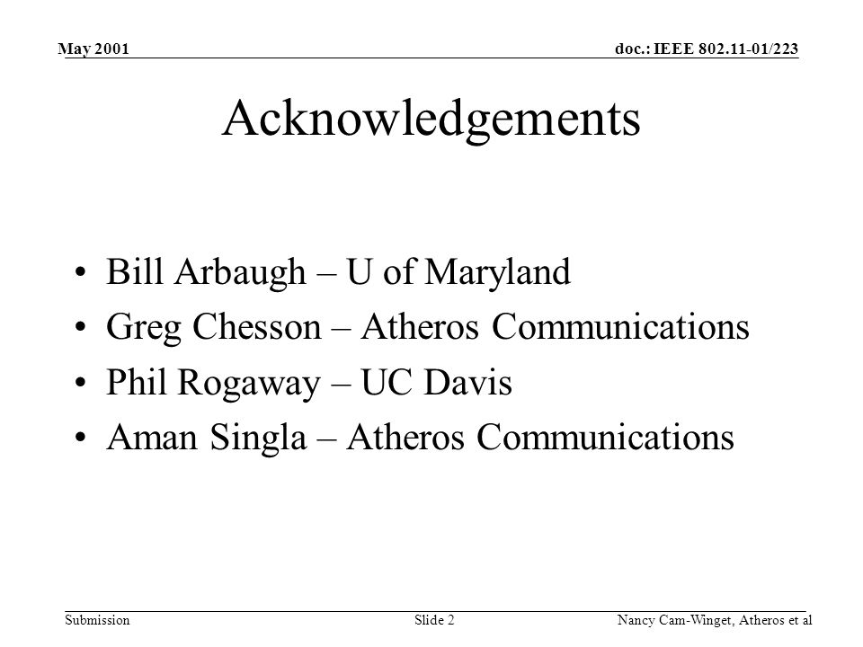 doc.: IEEE 802.11-01/223 Submission May 2001 Nancy Cam-Winget, Atheros et alSlide 2 Acknowledgements Bill Arbaugh – U of Maryland Greg Chesson – Atheros Communications Phil Rogaway – UC Davis Aman Singla – Atheros Communications