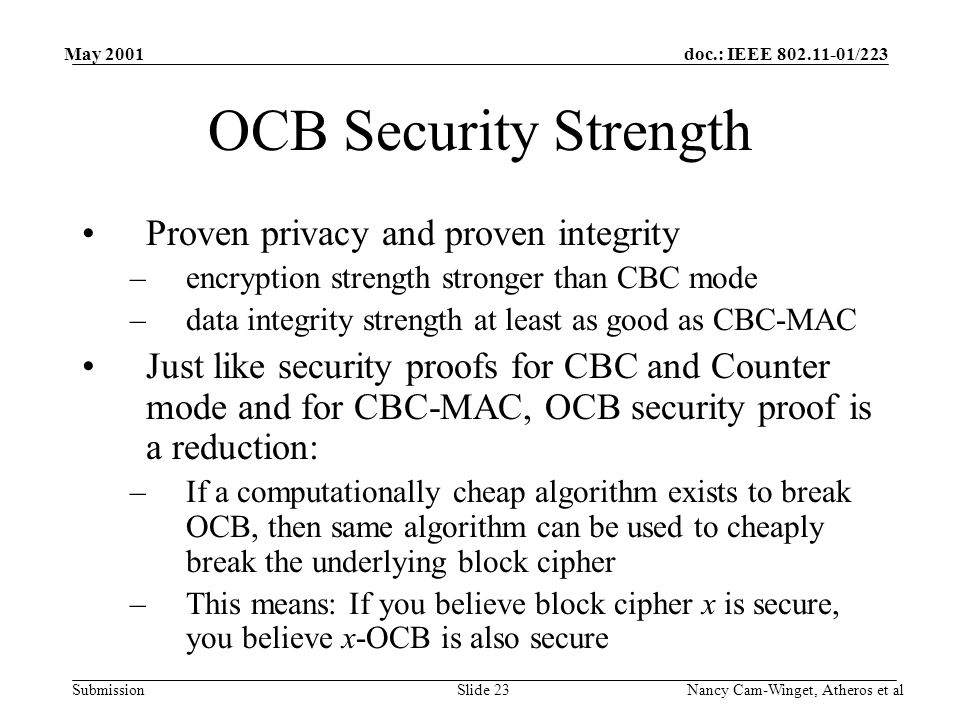 doc.: IEEE 802.11-01/223 Submission May 2001 Nancy Cam-Winget, Atheros et alSlide 23 OCB Security Strength Proven privacy and proven integrity –encryption strength stronger than CBC mode –data integrity strength at least as good as CBC-MAC Just like security proofs for CBC and Counter mode and for CBC-MAC, OCB security proof is a reduction: –If a computationally cheap algorithm exists to break OCB, then same algorithm can be used to cheaply break the underlying block cipher –This means: If you believe block cipher x is secure, you believe x-OCB is also secure