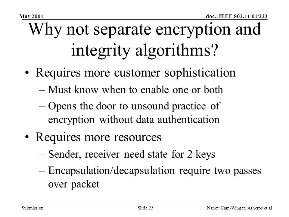doc.: IEEE 802.11-01/223 Submission May 2001 Nancy Cam-Winget, Atheros et alSlide 25 Why not separate encryption and integrity algorithms.