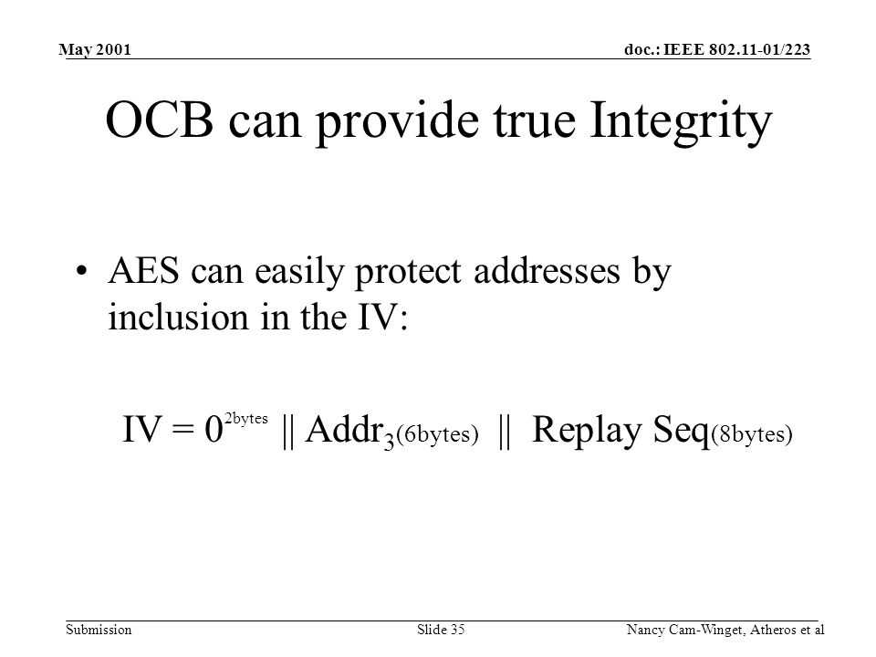 doc.: IEEE 802.11-01/223 Submission May 2001 Nancy Cam-Winget, Atheros et alSlide 35 OCB can provide true Integrity AES can easily protect addresses by inclusion in the IV: IV = 0 2bytes || Addr 3 (6bytes) || Replay Seq (8bytes)