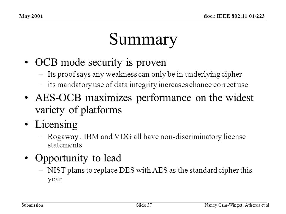 doc.: IEEE 802.11-01/223 Submission May 2001 Nancy Cam-Winget, Atheros et alSlide 37 Summary OCB mode security is proven –Its proof says any weakness can only be in underlying cipher –its mandatory use of data integrity increases chance correct use AES-OCB maximizes performance on the widest variety of platforms Licensing –Rogaway, IBM and VDG all have non-discriminatory license statements Opportunity to lead –NIST plans to replace DES with AES as the standard cipher this year