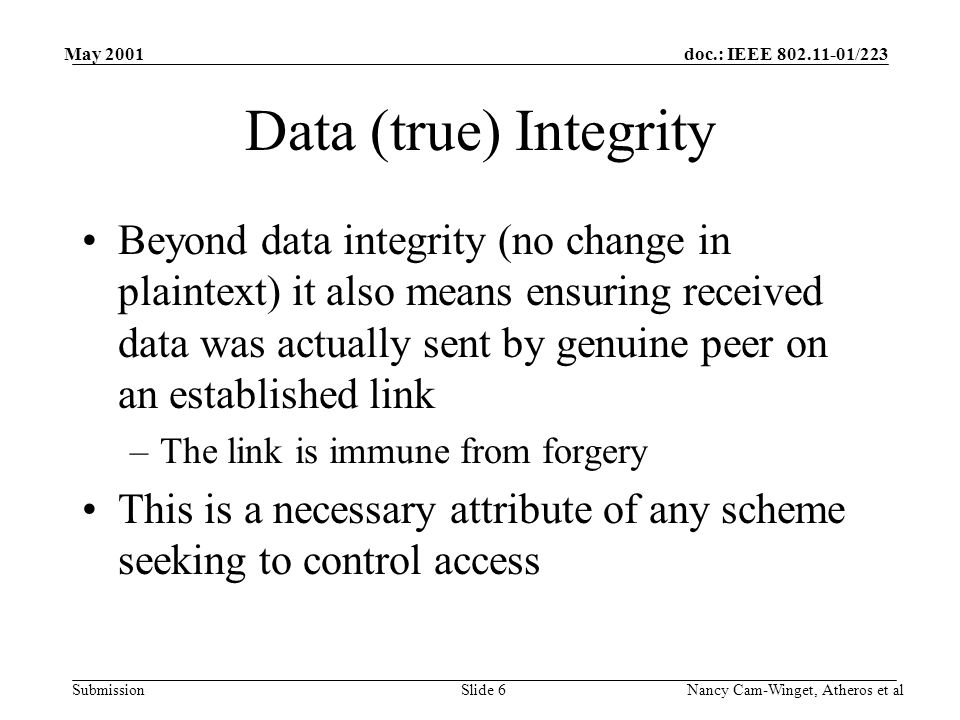 doc.: IEEE 802.11-01/223 Submission May 2001 Nancy Cam-Winget, Atheros et alSlide 6 Data (true) Integrity Beyond data integrity (no change in plaintext) it also means ensuring received data was actually sent by genuine peer on an established link –The link is immune from forgery This is a necessary attribute of any scheme seeking to control access