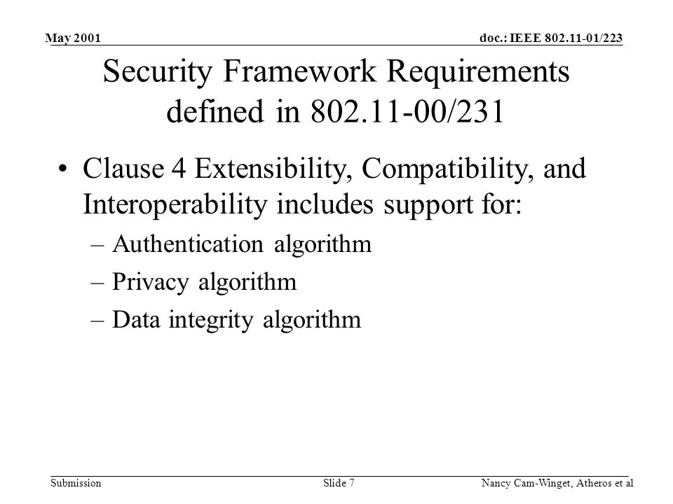 doc.: IEEE 802.11-01/223 Submission May 2001 Nancy Cam-Winget, Atheros et alSlide 7 Security Framework Requirements defined in 802.11-00/231 Clause 4 Extensibility, Compatibility, and Interoperability includes support for: –Authentication algorithm –Privacy algorithm –Data integrity algorithm