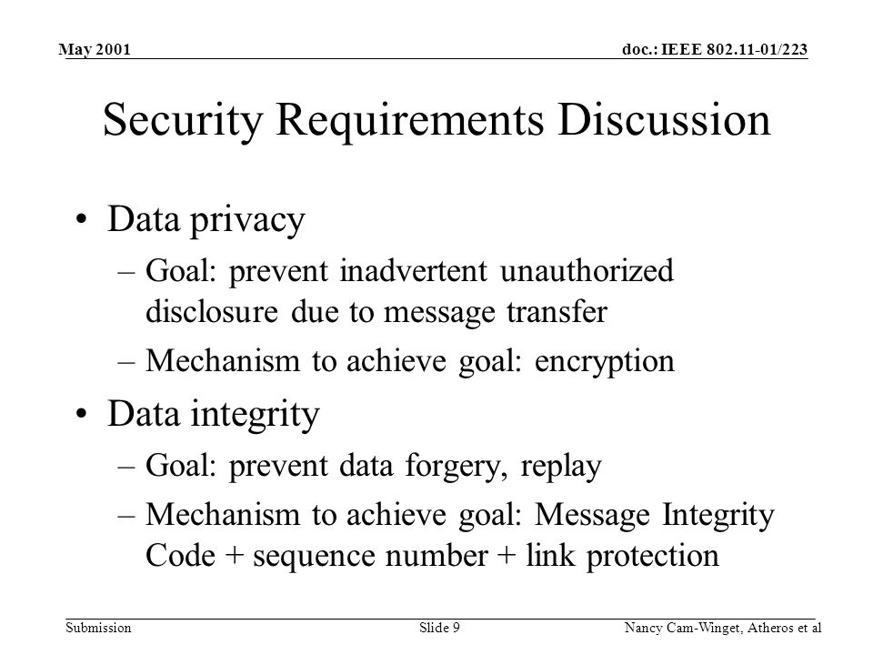 doc.: IEEE 802.11-01/223 Submission May 2001 Nancy Cam-Winget, Atheros et alSlide 9 Security Requirements Discussion Data privacy –Goal: prevent inadvertent unauthorized disclosure due to message transfer –Mechanism to achieve goal: encryption Data integrity –Goal: prevent data forgery, replay –Mechanism to achieve goal: Message Integrity Code + sequence number + link protection