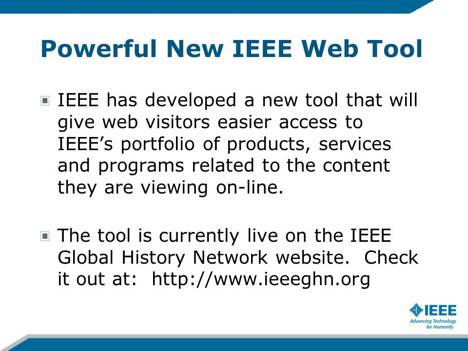 Powerful New IEEE Web Tool IEEE has developed a new tool that will give web visitors easier access to IEEE's portfolio of products, services and programs related to the content they are viewing on-line.