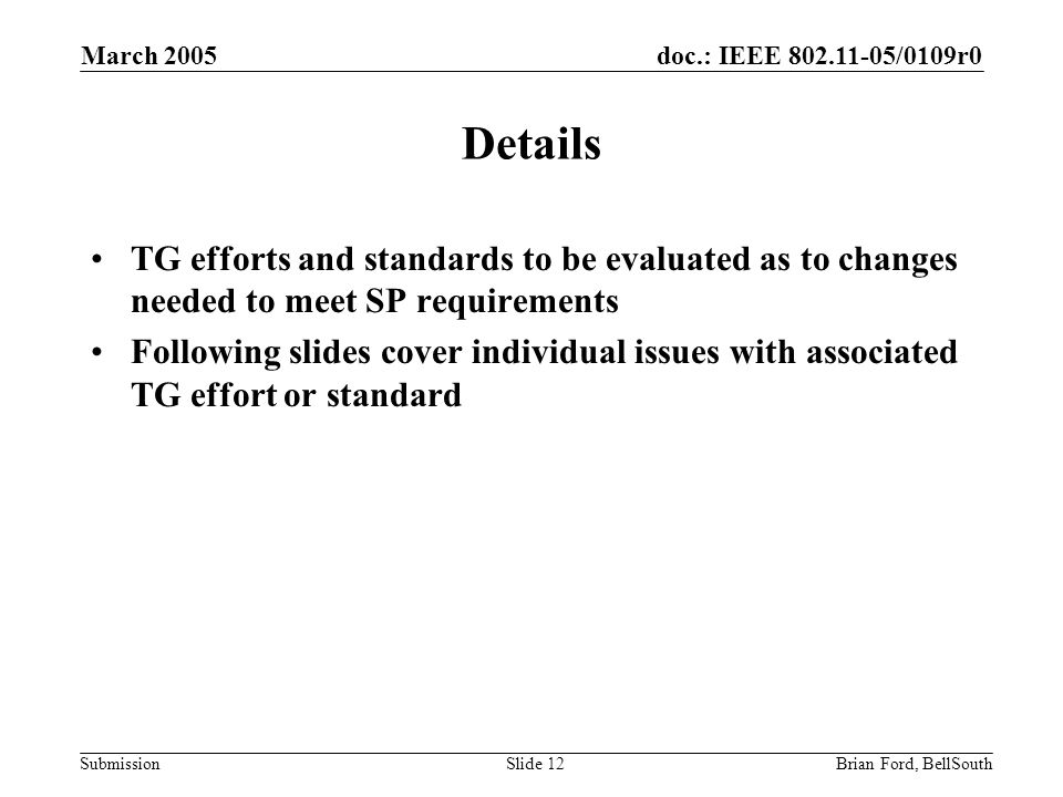 doc.: IEEE 802.11-05/0109r0 Submission March 2005 Brian Ford, BellSouthSlide 12 Details TG efforts and standards to be evaluated as to changes needed to meet SP requirements Following slides cover individual issues with associated TG effort or standard