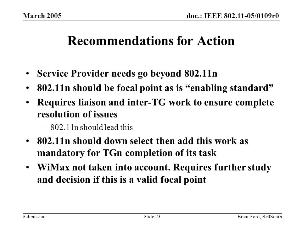 doc.: IEEE 802.11-05/0109r0 Submission March 2005 Brian Ford, BellSouthSlide 23 Recommendations for Action Service Provider needs go beyond 802.11n 802.11n should be focal point as is enabling standard Requires liaison and inter-TG work to ensure complete resolution of issues –802.11n should lead this 802.11n should down select then add this work as mandatory for TGn completion of its task WiMax not taken into account.