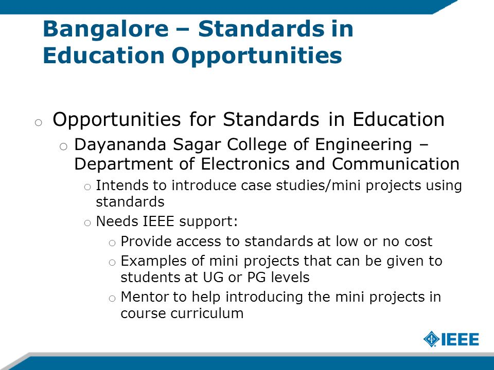 Bangalore – Standards in Education Opportunities o Opportunities for Standards in Education o Dayananda Sagar College of Engineering – Department of Electronics and Communication o Intends to introduce case studies/mini projects using standards o Needs IEEE support: o Provide access to standards at low or no cost o Examples of mini projects that can be given to students at UG or PG levels o Mentor to help introducing the mini projects in course curriculum