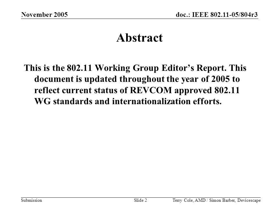 doc.: IEEE 802.11-05/804r3 Submission November 2005 Terry Cole, AMD / Simon Barber, DevicescapeSlide 2 Abstract This is the 802.11 Working Group Editor's Report.