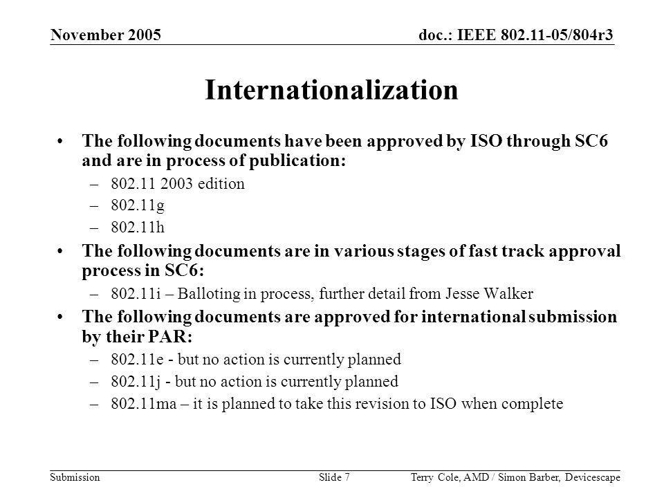 doc.: IEEE 802.11-05/804r3 Submission November 2005 Terry Cole, AMD / Simon Barber, DevicescapeSlide 7 Internationalization The following documents have been approved by ISO through SC6 and are in process of publication: –802.11 2003 edition –802.11g –802.11h The following documents are in various stages of fast track approval process in SC6: –802.11i – Balloting in process, further detail from Jesse Walker The following documents are approved for international submission by their PAR: –802.11e - but no action is currently planned –802.11j - but no action is currently planned –802.11ma – it is planned to take this revision to ISO when complete