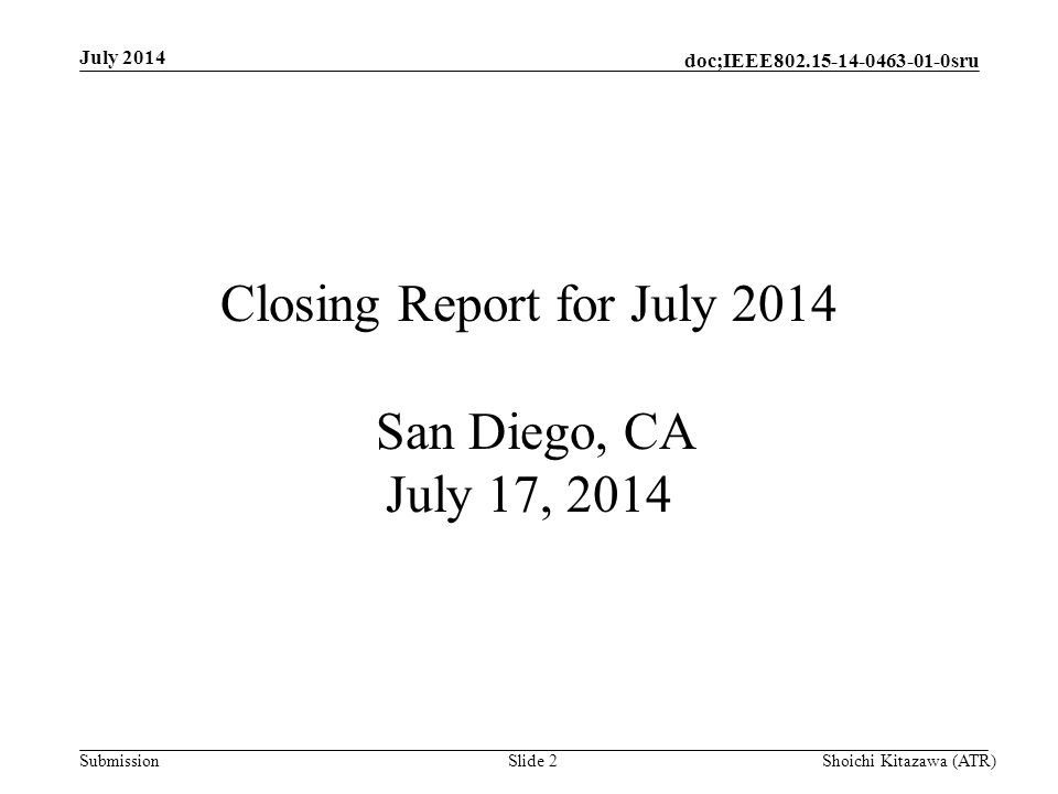 Submission doc;IEEE sru July 2014 Shoichi Kitazawa (ATR)Slide 2 Closing Report for July 2014 San Diego, CA July 17, 2014