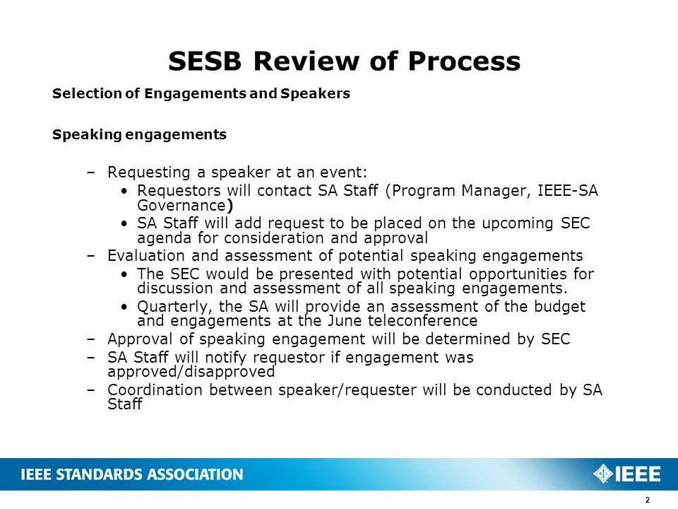 SESB Review of Process Selection of Engagements and Speakers Speaking engagements –Requesting a speaker at an event: Requestors will contact SA Staff (Program Manager, IEEE-SA Governance) SA Staff will add request to be placed on the upcoming SEC agenda for consideration and approval –Evaluation and assessment of potential speaking engagements The SEC would be presented with potential opportunities for discussion and assessment of all speaking engagements.