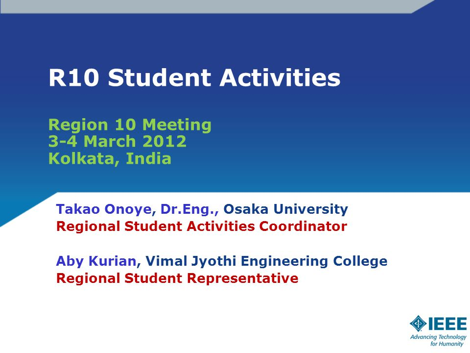 R10 Student Activities Region 10 Meeting 3-4 March 2012 Kolkata, India Takao Onoye, Dr.Eng., Osaka University Regional Student Activities Coordinator Aby Kurian, Vimal Jyothi Engineering College Regional Student Representative