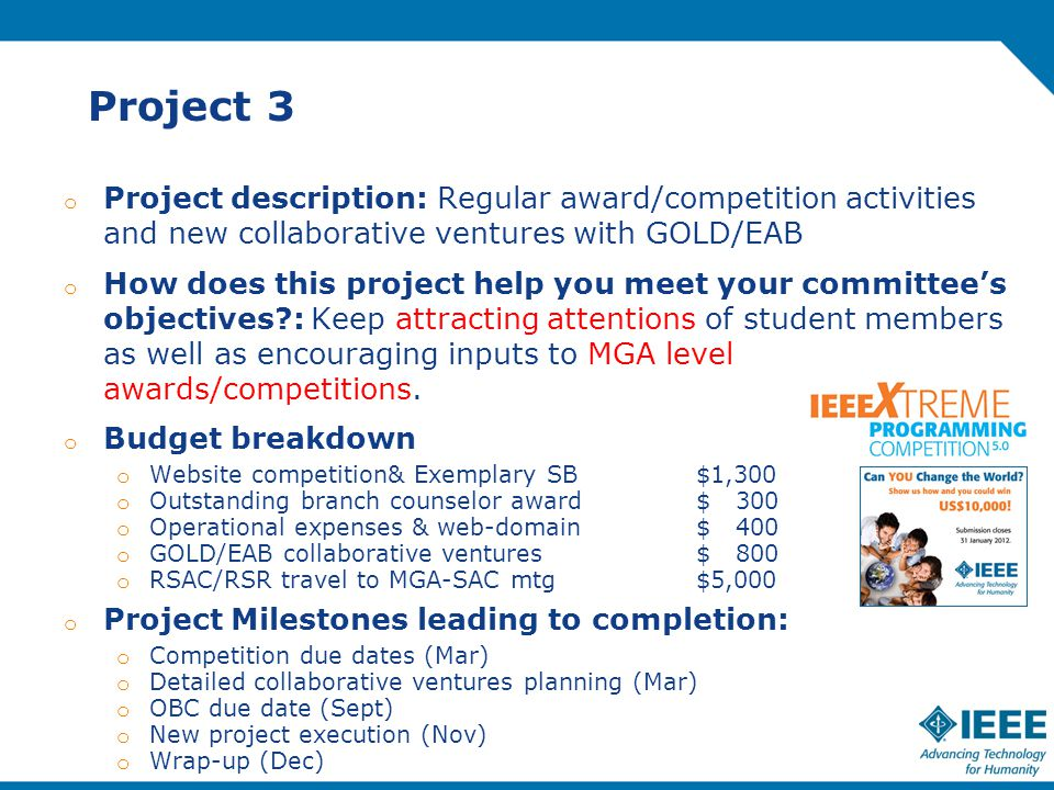 Project 3 o Project description: Regular award/competition activities and new collaborative ventures with GOLD/EAB o How does this project help you meet your committee's objectives : Keep attracting attentions of student members as well as encouraging inputs to MGA level awards/competitions.