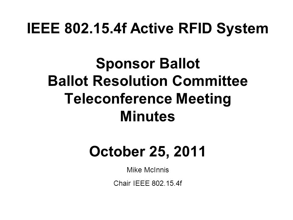 IEEE 802.15.4f Active RFID System Sponsor Ballot Ballot Resolution Committee Teleconference Meeting Minutes October 25, 2011 Mike McInnis Chair IEEE 802.15.4f