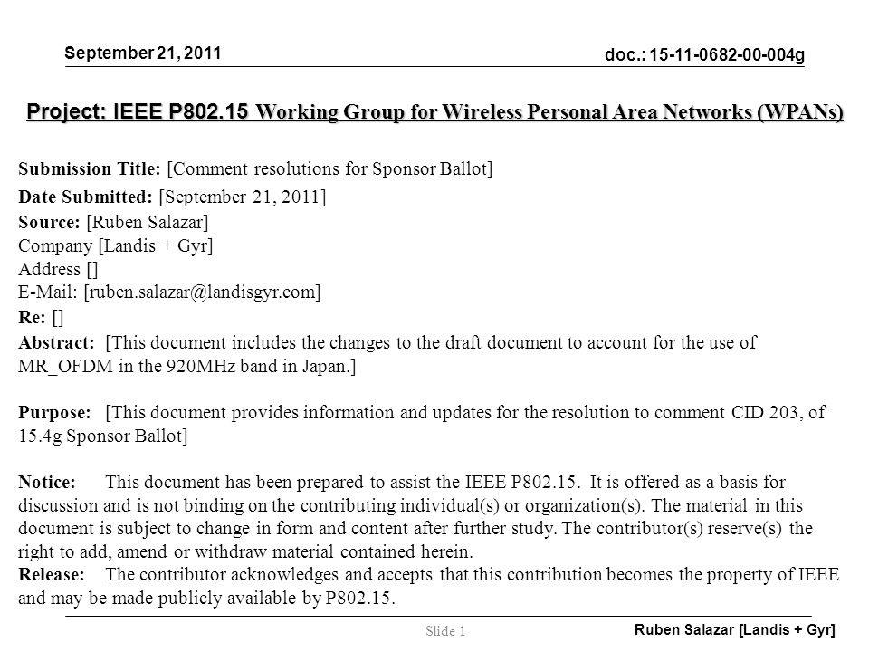 doc.: 15-11-0682-00-004g September 21, 2011 Ruben Salazar [Landis + Gyr] Slide 1 Project: IEEE P802.15 Working Group for Wireless Personal Area Networks (WPANs) Submission Title: [Comment resolutions for Sponsor Ballot] Date Submitted: [September 21, 2011] Source: [Ruben Salazar] Company [Landis + Gyr] Address [] E-Mail: [ruben.salazar@landisgyr.com] Re: [] Abstract:[This document includes the changes to the draft document to account for the use of MR_OFDM in the 920MHz band in Japan.] Purpose:[This document provides information and updates for the resolution to comment CID 203, of 15.4g Sponsor Ballot] Notice:This document has been prepared to assist the IEEE P802.15.