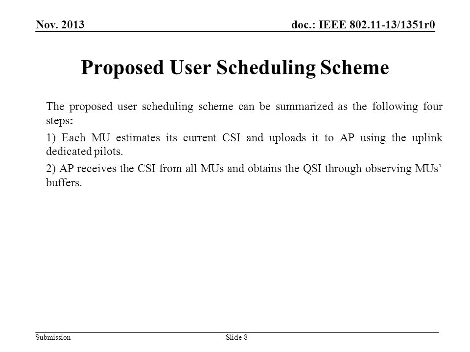 doc.: IEEE 802.11-13/1351r0 Submission Proposed User Scheduling Scheme The proposed user scheduling scheme can be summarized as the following four steps: 1) Each MU estimates its current CSI and uploads it to AP using the uplink dedicated pilots.