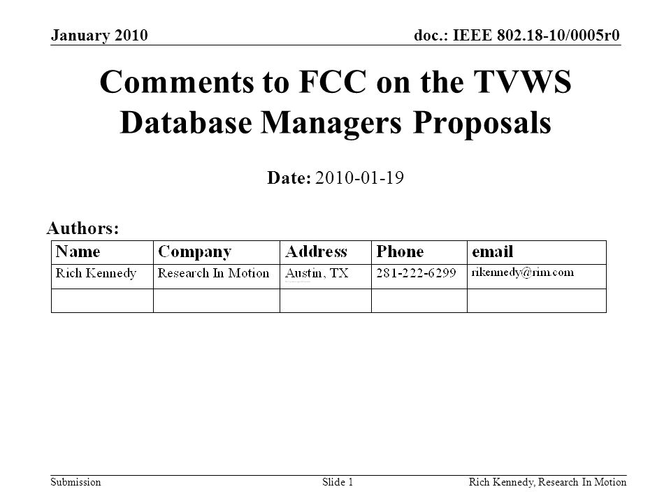 doc.: IEEE 802.18-10/0005r0 Submission January 2010 Rich Kennedy, Research In MotionSlide 1 Comments to FCC on the TVWS Database Managers Proposals Date: 2010-01-19 Authors: