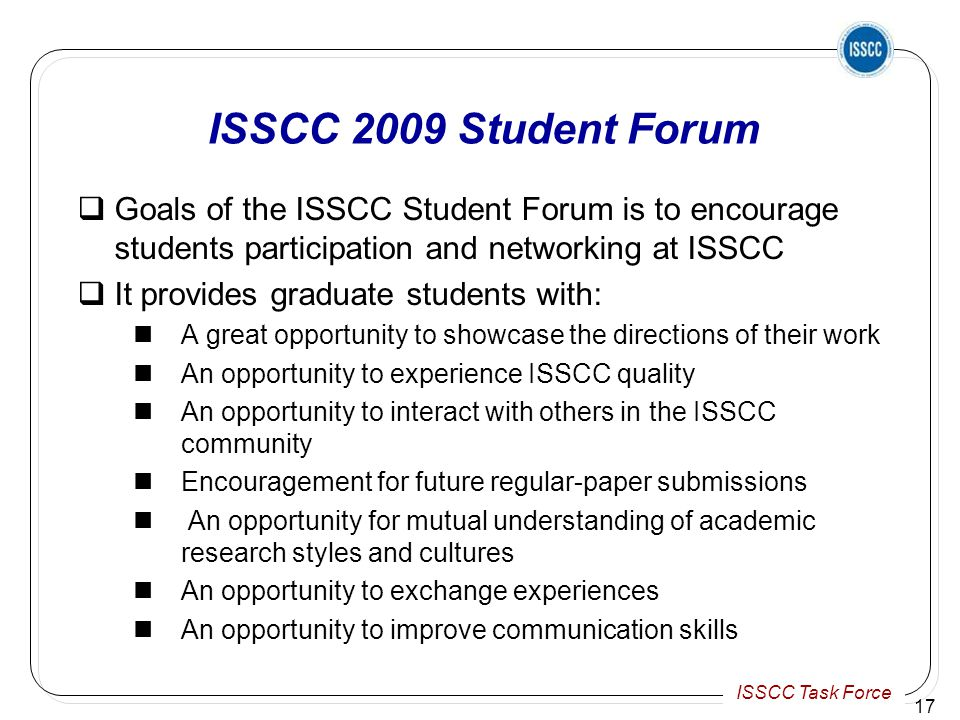ISSCC Task Force ISSCC 2009 Student Forum  Goals of the ISSCC Student Forum is to encourage students participation and networking at ISSCC  It provides graduate students with: A great opportunity to showcase the directions of their work An opportunity to experience ISSCC quality An opportunity to interact with others in the ISSCC community Encouragement for future regular-paper submissions An opportunity for mutual understanding of academic research styles and cultures An opportunity to exchange experiences An opportunity to improve communication skills 17